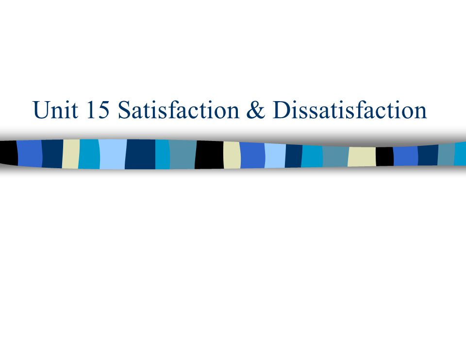 Unit 15 Satisfaction & Dissatisfaction