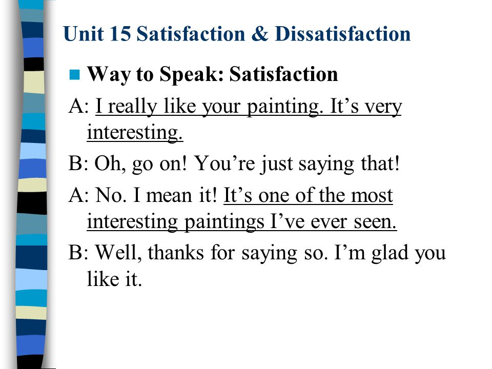 Unit 15 Satisfaction & Dissatisfaction Way to Speak: Satisfaction A: I really like your painting. It's very interesting. B: Oh, go on! You're just say