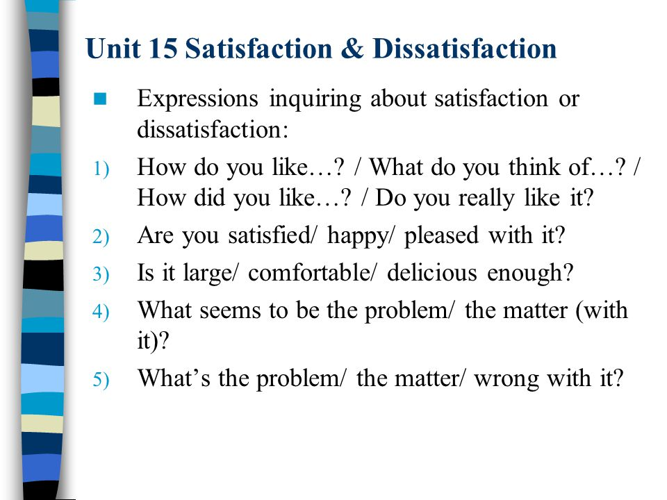 Unit 15 Satisfaction & Dissatisfaction Expressions inquiring about satisfaction or dissatisfaction: 1) How do you like…? / What do you think of…? / Ho