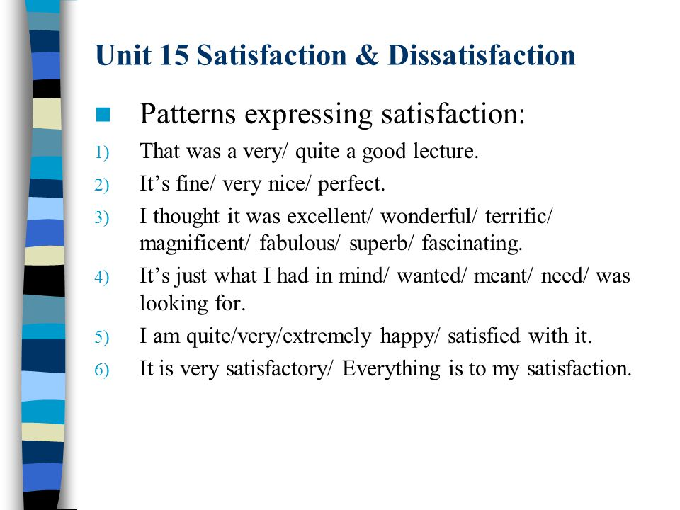 Unit 15 Satisfaction & Dissatisfaction Patterns expressing satisfaction: 1) That was a very/ quite a good lecture.