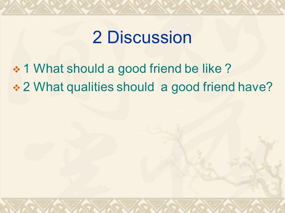 2 Discussion  1 What should a good friend be like ?  2 What qualities should a good friend have?