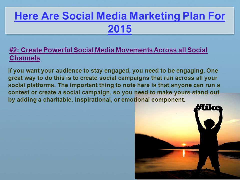 Here Are Social Media Marketing Plan For 2015 #2: Create Powerful Social Media Movements Across all Social Channels If you want your audience to stay engaged, you need to be engaging.