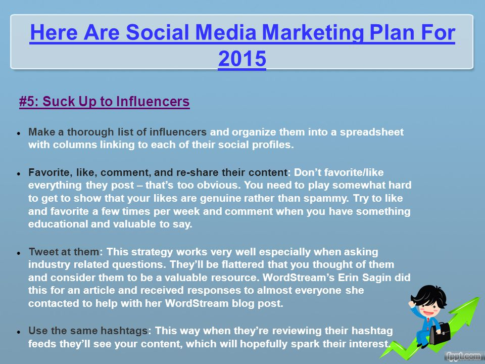 Here Are Social Media Marketing Plan For 2015 #5: Suck Up to Influencers Make a thorough list of influencers and organize them into a spreadsheet with columns linking to each of their social profiles.