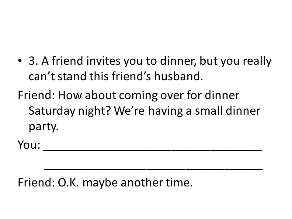3. A friend invites you to dinner, but you really can't stand this friend's husband.