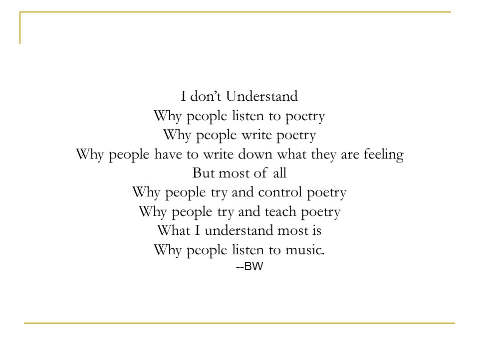 I don't Understand Why people listen to poetry Why people write poetry Why people have to write down what they are feeling But most of all Why people try and control poetry Why people try and teach poetry What I understand most is Why people listen to music.