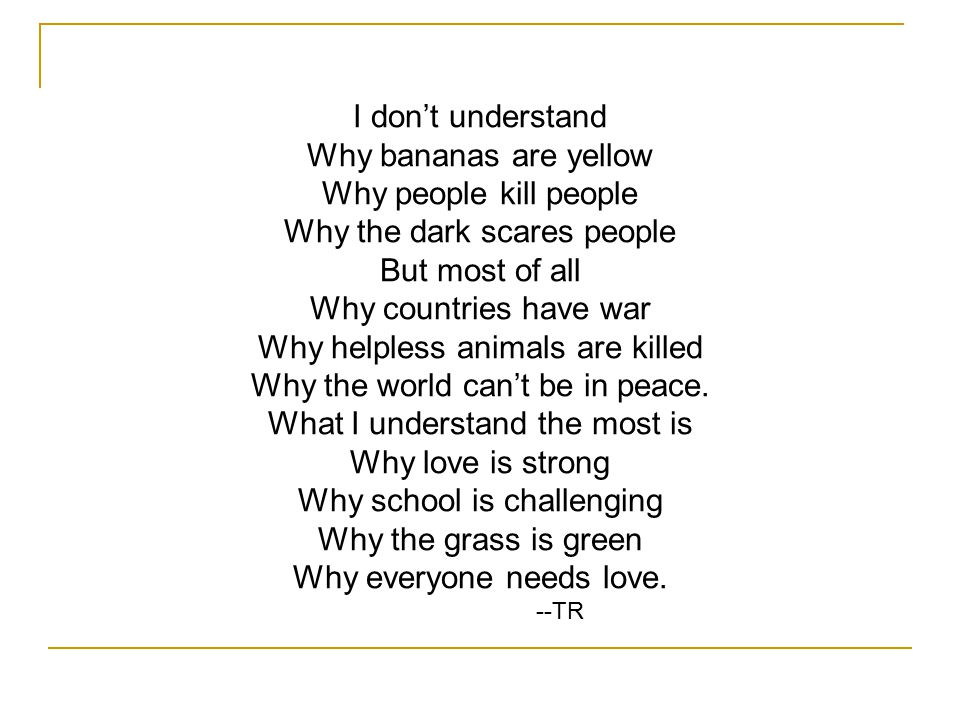 I don't understand Why bananas are yellow Why people kill people Why the dark scares people But most of all Why countries have war Why helpless animals are killed Why the world can't be in peace.