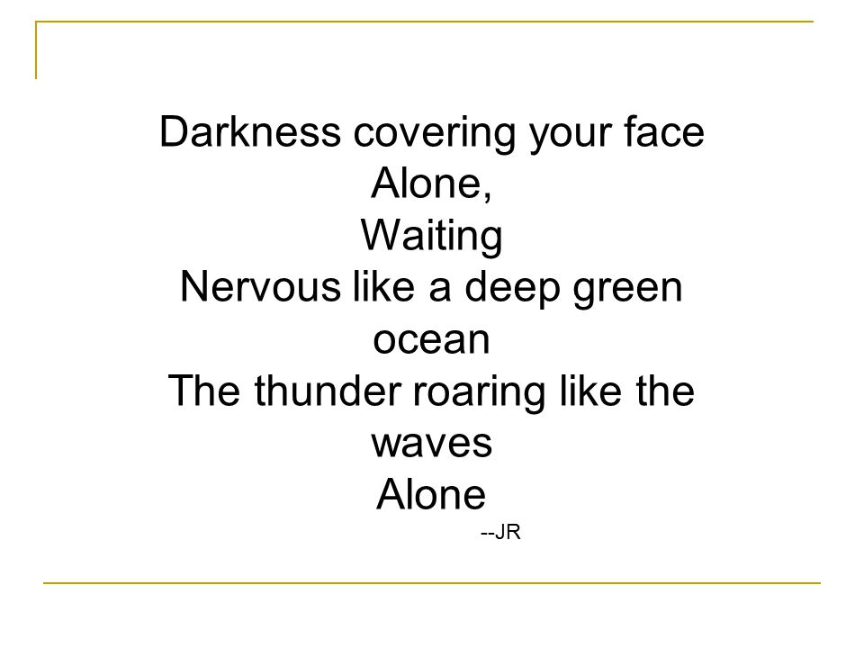 Darkness covering your face Alone, Waiting Nervous like a deep green ocean The thunder roaring like the waves Alone --JR