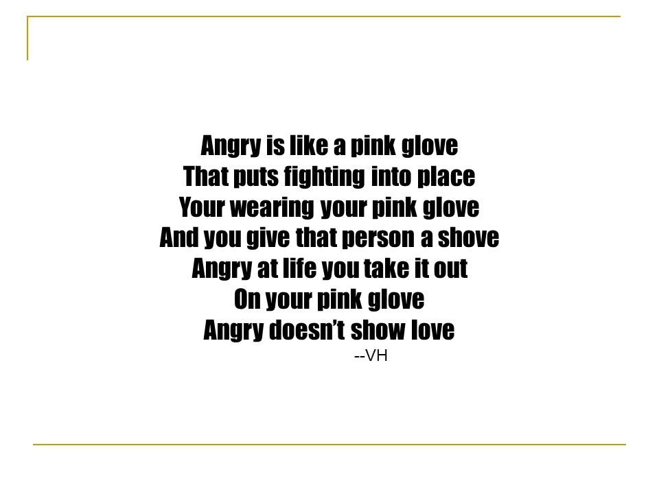 Angry is like a pink glove That puts fighting into place Your wearing your pink glove And you give that person a shove Angry at life you take it out On your pink glove Angry doesn't show love --VH