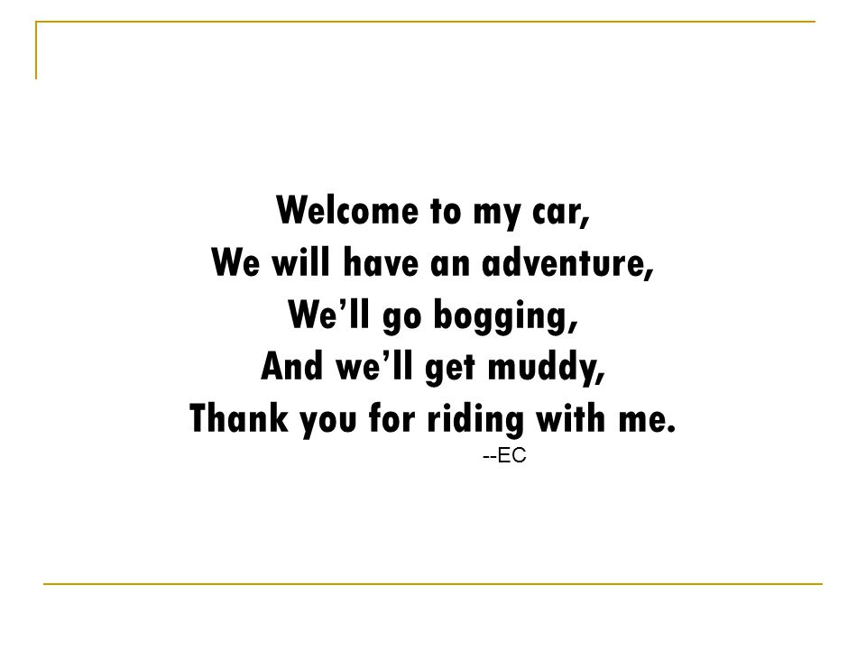 Welcome to my car, We will have an adventure, We'll go bogging, And we'll get muddy, Thank you for riding with me.
