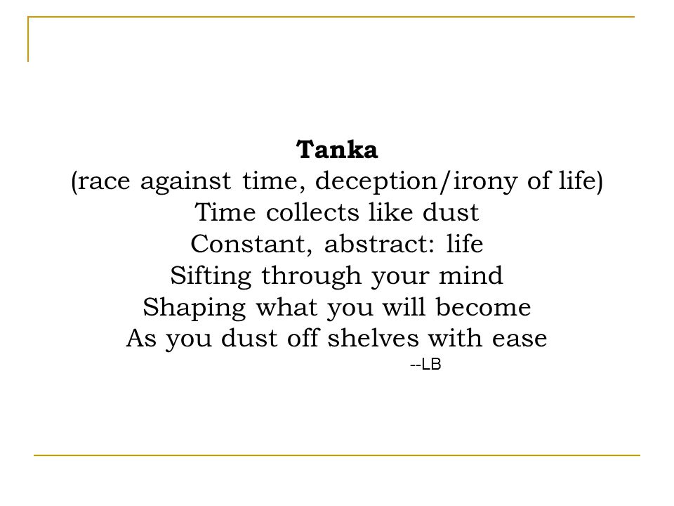 Tanka (race against time, deception/irony of life) Time collects like dust Constant, abstract: life Sifting through your mind Shaping what you will become As you dust off shelves with ease --LB