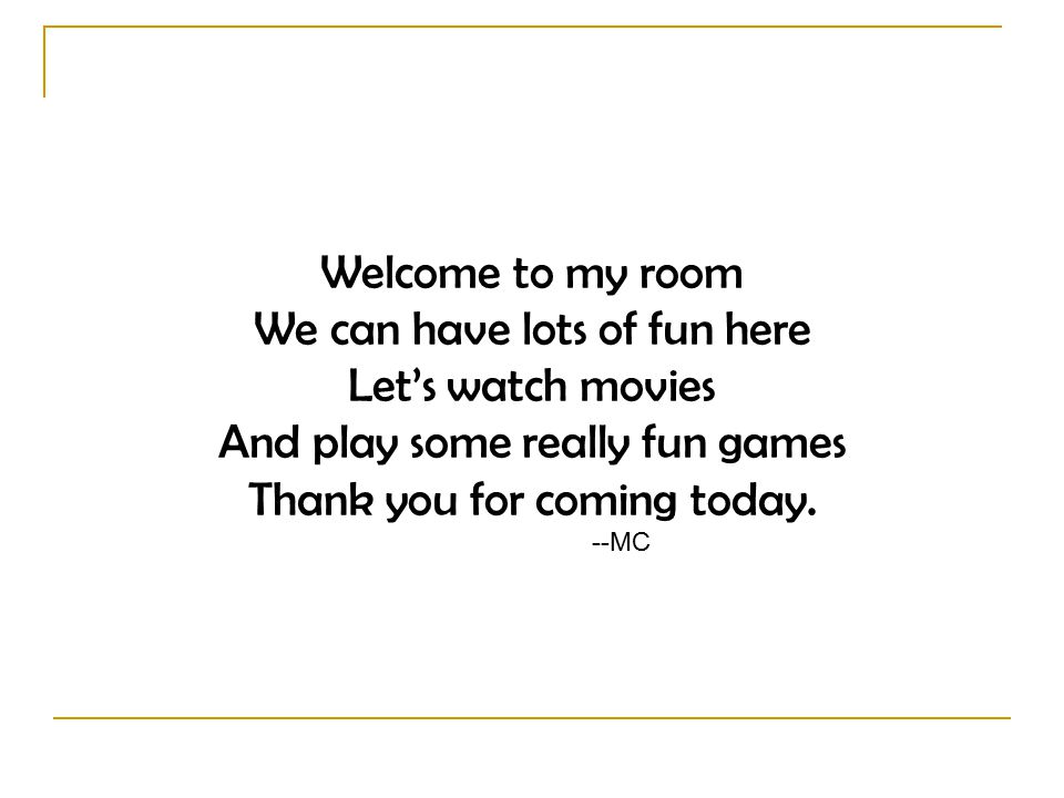Welcome to my room We can have lots of fun here Let's watch movies And play some really fun games Thank you for coming today.