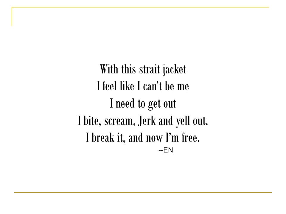 With this strait jacket I feel like I can't be me I need to get out I bite, scream, Jerk and yell out.