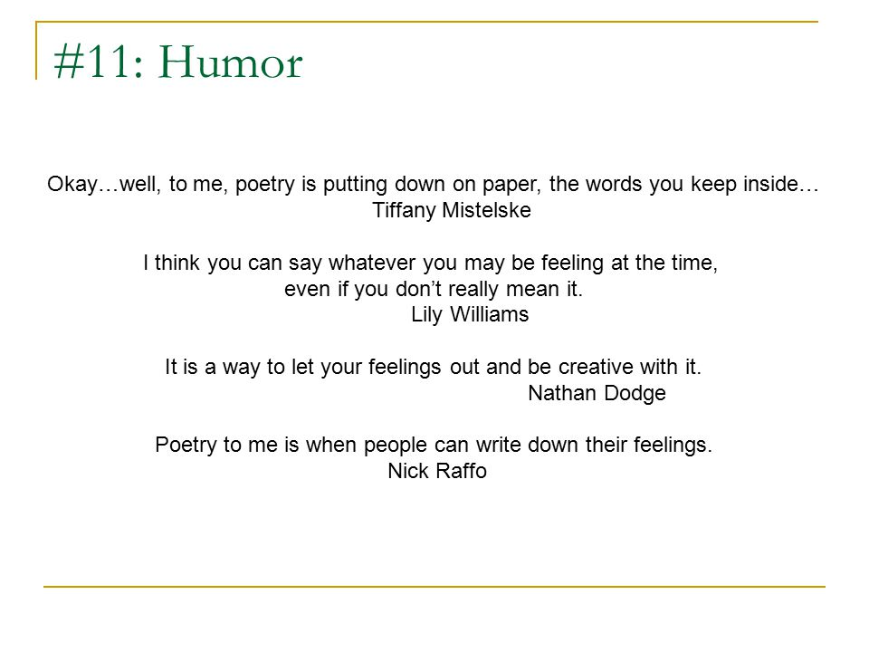 #11: Humor Okay…well, to me, poetry is putting down on paper, the words you keep inside… Tiffany Mistelske I think you can say whatever you may be feeling at the time, even if you don't really mean it.