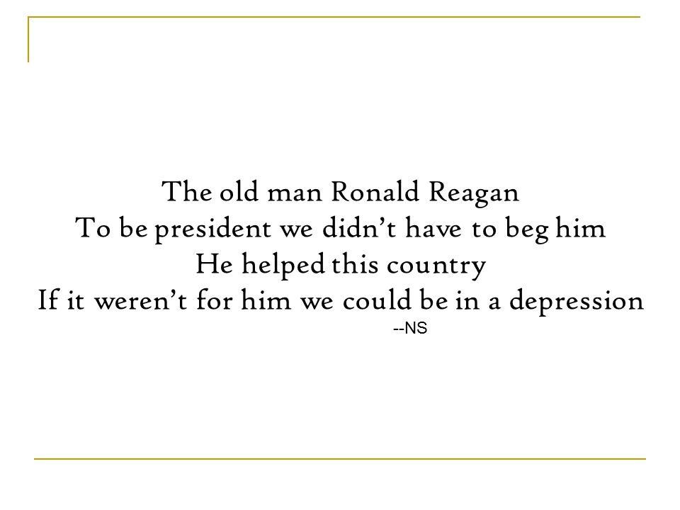 The old man Ronald Reagan To be president we didn't have to beg him He helped this country If it weren't for him we could be in a depression --NS