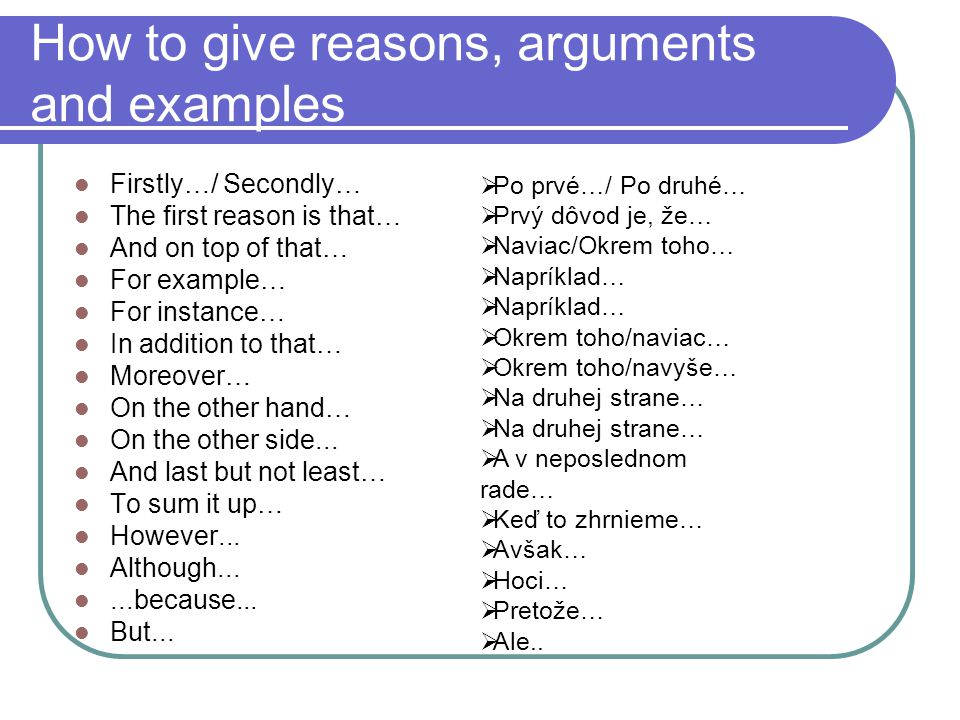 How to give reasons, arguments and examples Firstly…/ Secondly… The first reason is that… And on top of that… For example… For instance… In addition to that… Moreover… On the other hand… On the other side...