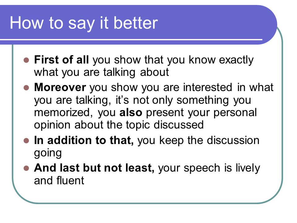 How to say it better First of all you show that you know exactly what you are talking about Moreover you show you are interested in what you are talking, it's not only something you memorized, you also present your personal opinion about the topic discussed In addition to that, you keep the discussion going And last but not least, your speech is lively and fluent