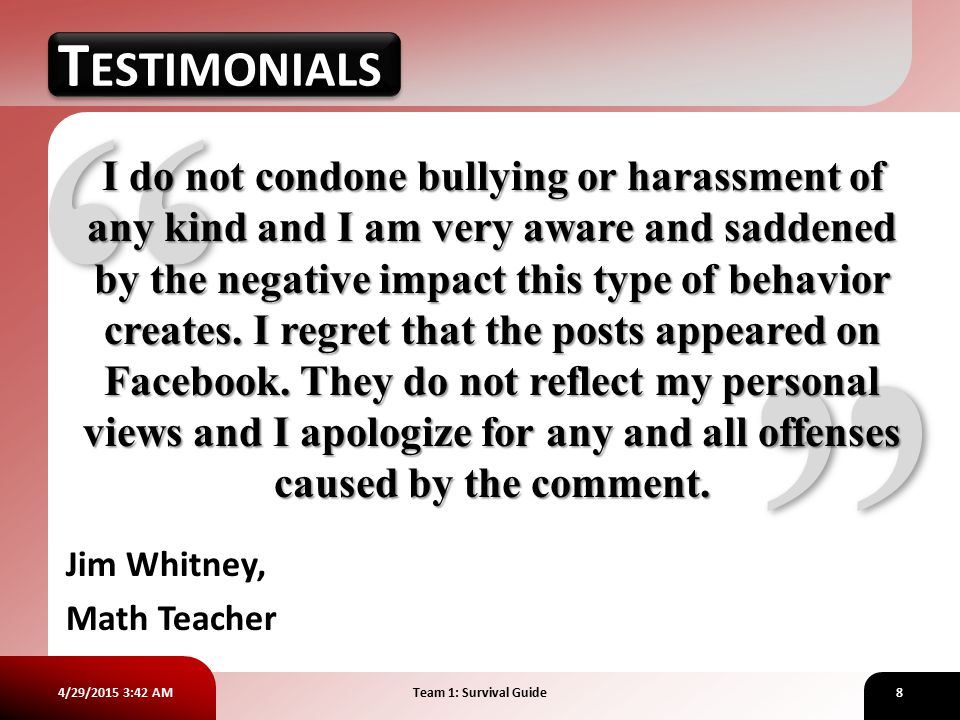 4/29/2015 3:43 AMTeam 1: Survival Guide8 TESTIMONIALS Jim Whitney, Math Teacher I do not condone bullying or harassment of any kind and I am very aware and saddened by the negative impact this type of behavior creates.