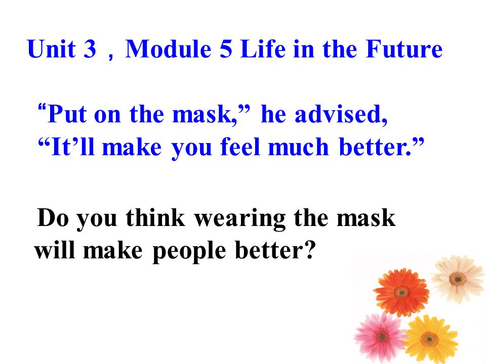 Put on the mask, he advised, It'll make you feel much better. Do you think wearing the mask will make people better.