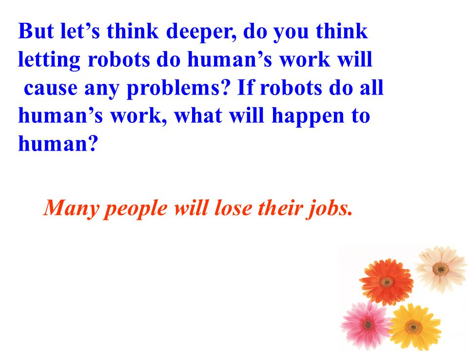 But let's think deeper, do you think letting robots do human's work will cause any problems.