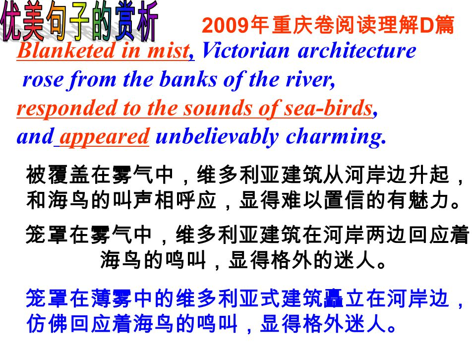 2009 年重庆卷阅读理解 D 篇 Blanketed in mist, Victorian architecture rose from the banks of the river, responded to the sounds of sea-birds, and appeared unbelievably charming.