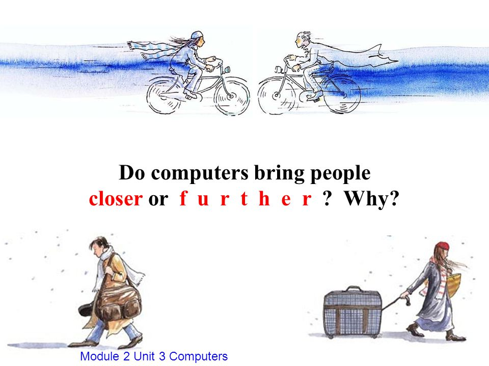 Do computers bring people closer or f u r t h e r Why Module 2 Unit 3 Computers