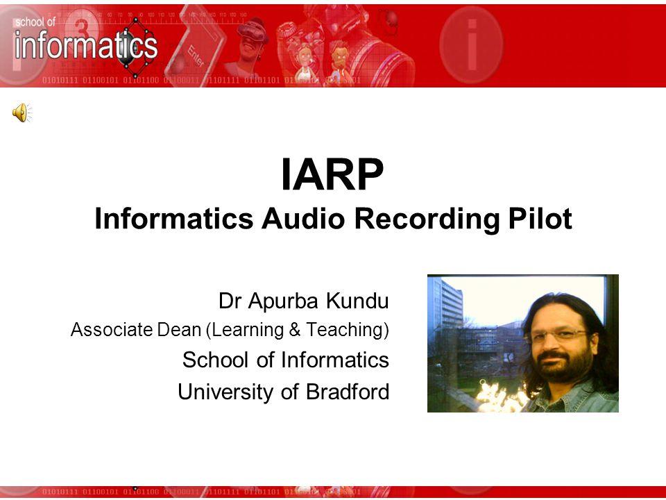IARP Informatics Audio Recording Pilot Dr Apurba Kundu Associate Dean (Learning & Teaching) School of Informatics University of Bradford