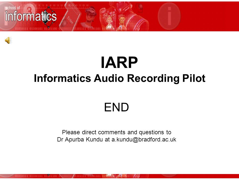 IARP Informatics Audio Recording Pilot END Please direct comments and questions to Dr Apurba Kundu at a.kundu@bradford.ac.uk
