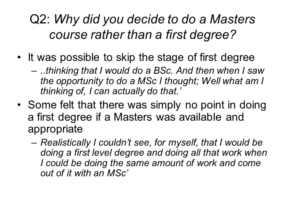 Q2: Why did you decide to do a Masters course rather than a first degree.