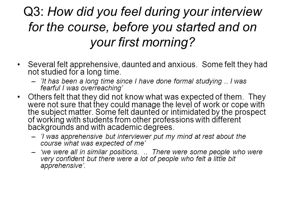 Q3: How did you feel during your interview for the course, before you started and on your first morning.