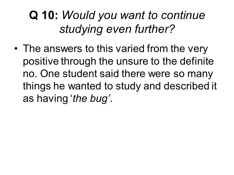 Q 10: Would you want to continue studying even further.