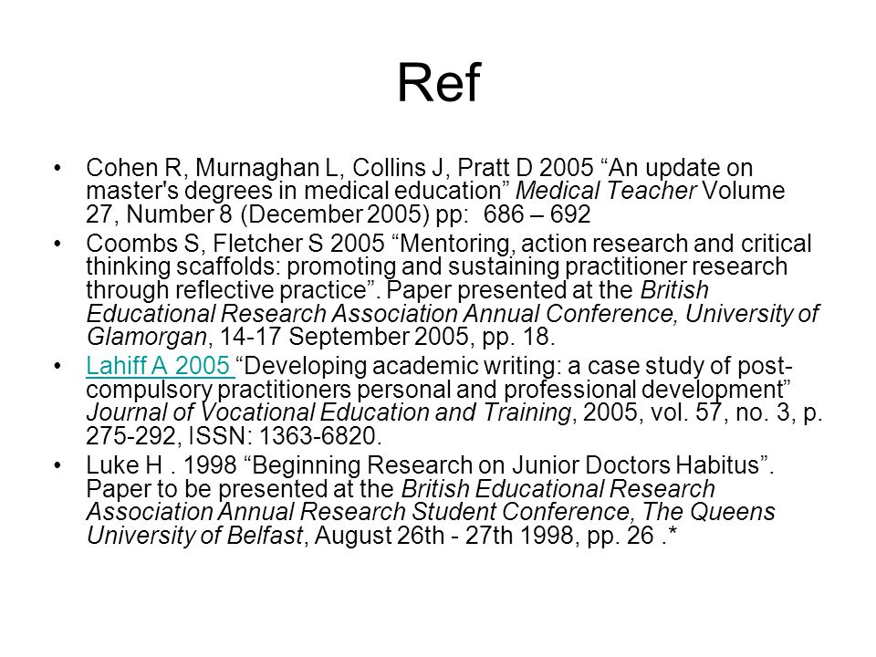 Ref Cohen R, Murnaghan L, Collins J, Pratt D 2005 An update on master s degrees in medical education Medical Teacher Volume 27, Number 8 (December 2005) pp: 686 – 692 Coombs S, Fletcher S 2005 Mentoring, action research and critical thinking scaffolds: promoting and sustaining practitioner research through reflective practice .