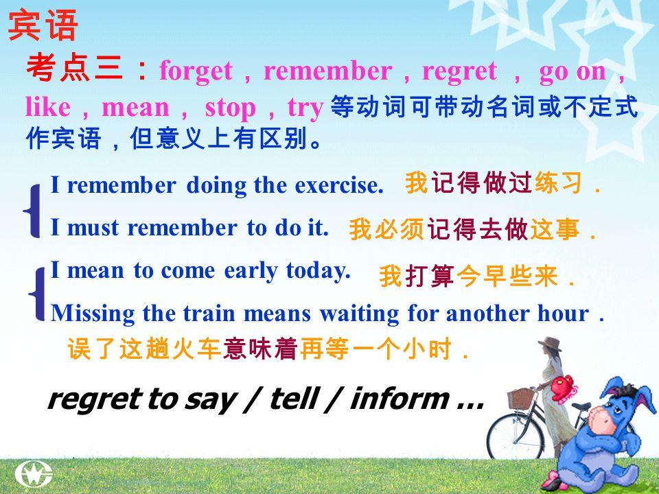 考点二 : admit , appreciate , avoid , consider, delay, deny, enjoy , escape, excuse , face , fancy ( 设想 ), feel like , finish , forgive , give up, imagine , include , keep , mention , mind , miss , pardon, practise , put off , resist, risk , suggest , can't help , can't stand ( 无法忍受 ) 等 + doing 宾语