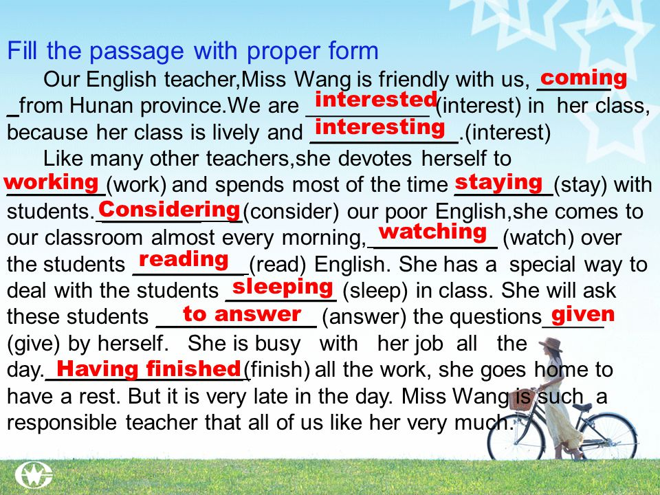 Fill the passage with proper form Our English teacher,Miss Wang is friendly with us, ______ _from Hunan province.We are __________ (interest) in her class, because her class is lively and ____________.(interest) Like many other teachers,she devotes herself to ________(work) and spends most of the time ________(stay) with students.