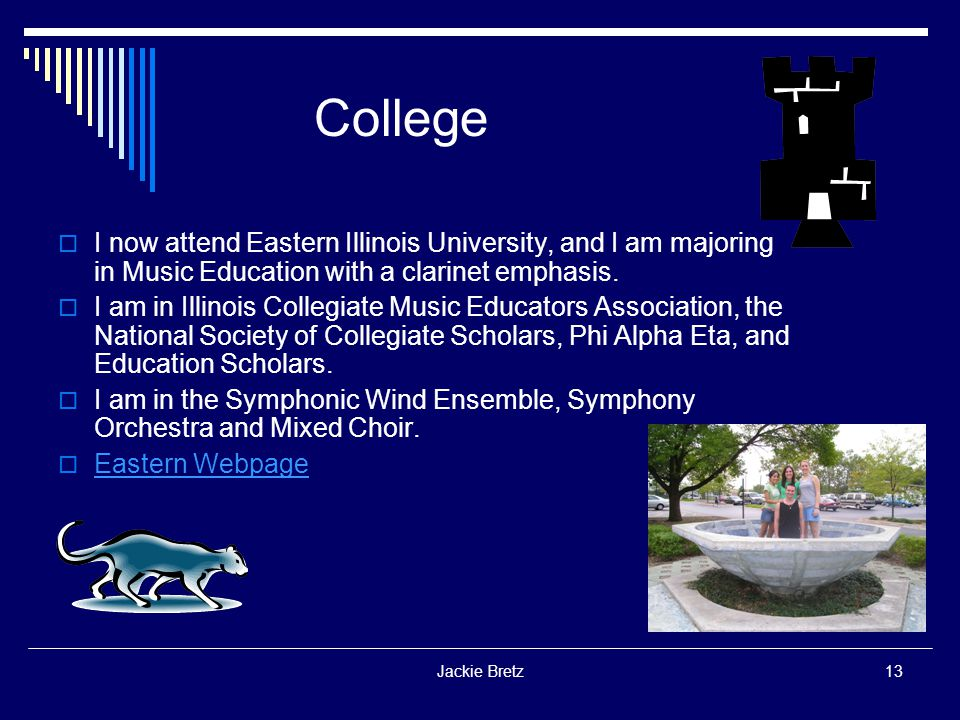 Jackie Bretz13 College  I now attend Eastern Illinois University, and I am majoring in Music Education with a clarinet emphasis.