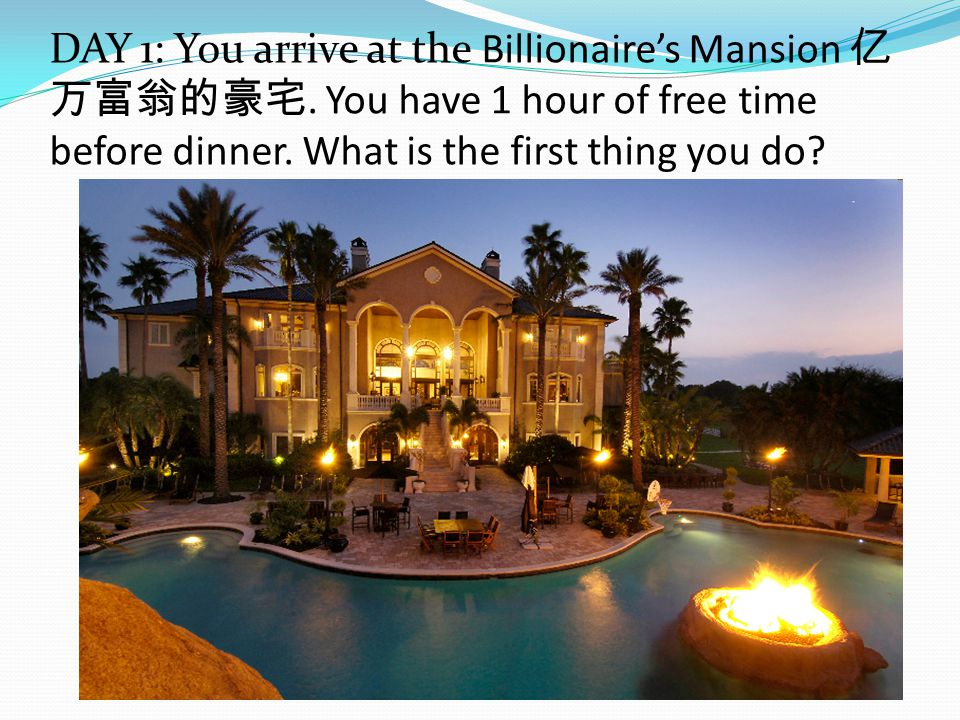DAY 1: You arrive at the Billionaire's Mansion 亿 万富翁的豪宅.