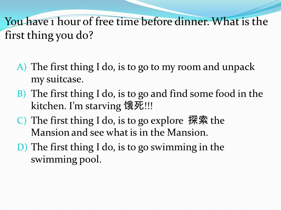 You have 1 hour of free time before dinner. What is the first thing you do? A) The first thing I do, is to go to my room and unpack my suitcase. B) Th