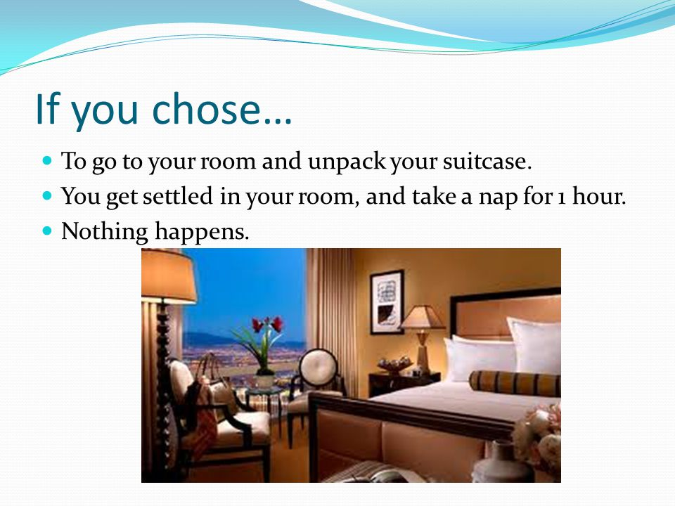 If you chose… To go to your room and unpack your suitcase. You get settled in your room, and take a nap for 1 hour. Nothing happens.