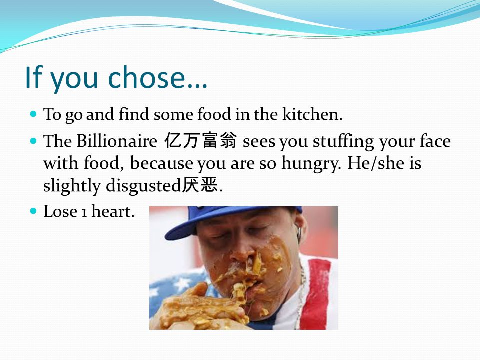 If you chose… To go and find some food in the kitchen. The Billionaire 亿万富翁 sees you stuffing your face with food, because you are so hungry. He/she i