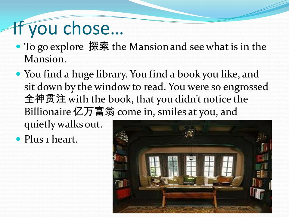 If you chose… To go explore 探索 the Mansion and see what is in the Mansion. You find a huge library. You find a book you like, and sit down by the wind