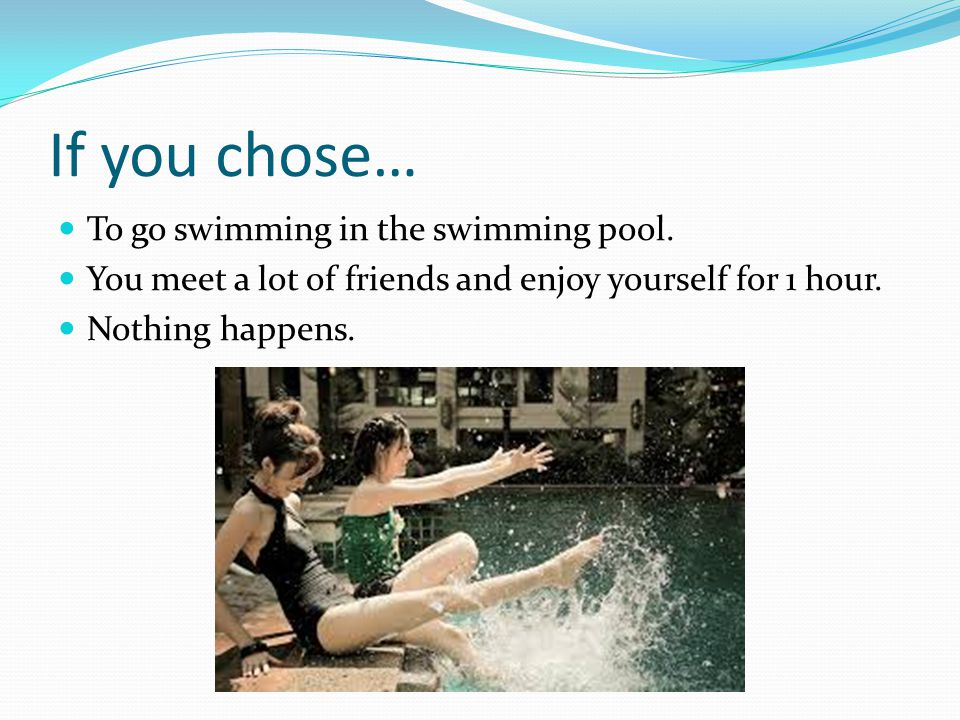 If you chose… To go swimming in the swimming pool. You meet a lot of friends and enjoy yourself for 1 hour. Nothing happens.