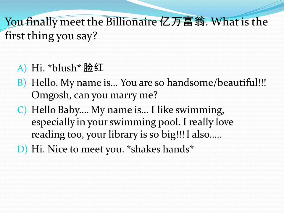 You finally meet the Billionaire 亿万富翁. What is the first thing you say.
