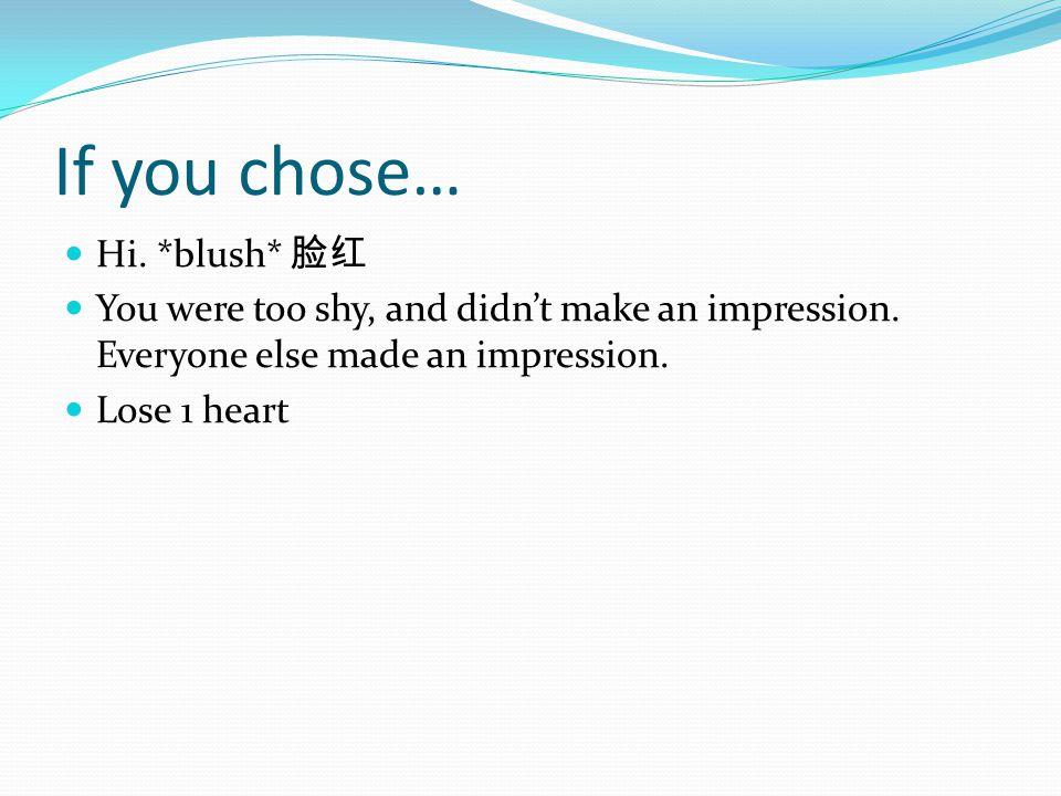 If you chose… Hi. *blush* 脸红 You were too shy, and didn't make an impression.
