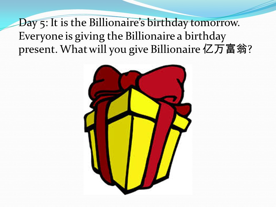 Day 5: It is the Billionaire's birthday tomorrow. Everyone is giving the Billionaire a birthday present. What will you give Billionaire 亿万富翁 ?