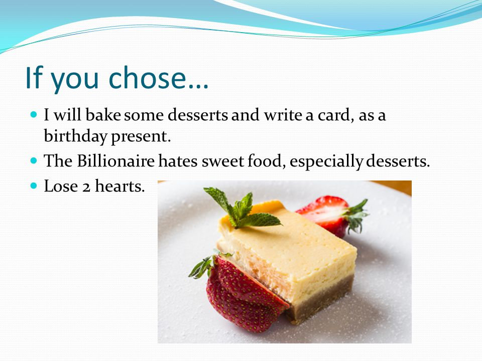 If you chose… I will bake some desserts and write a card, as a birthday present. The Billionaire hates sweet food, especially desserts. Lose 2 hearts.