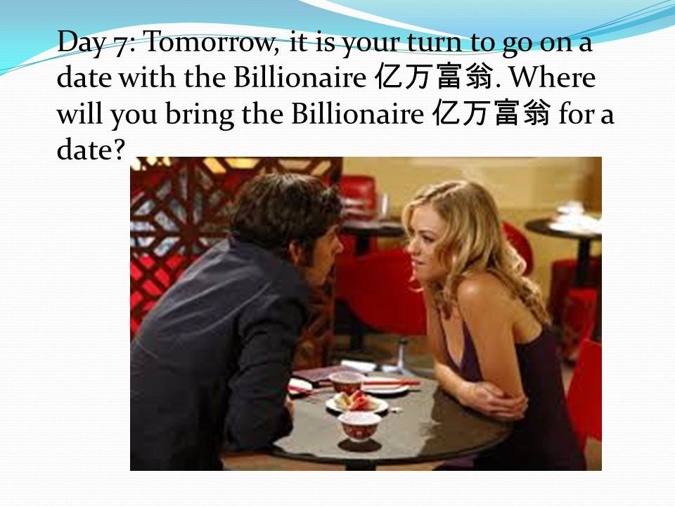 Day 7: Tomorrow, it is your turn to go on a date with the Billionaire 亿万富翁. Where will you bring the Billionaire 亿万富翁 for a date?