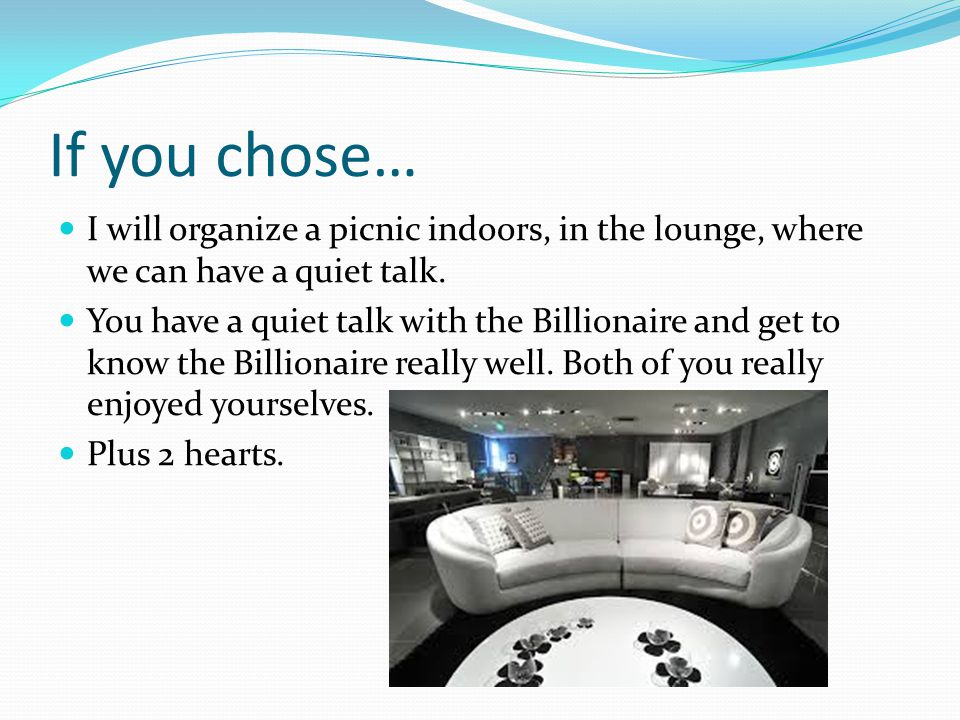 If you chose… I will organize a picnic indoors, in the lounge, where we can have a quiet talk.