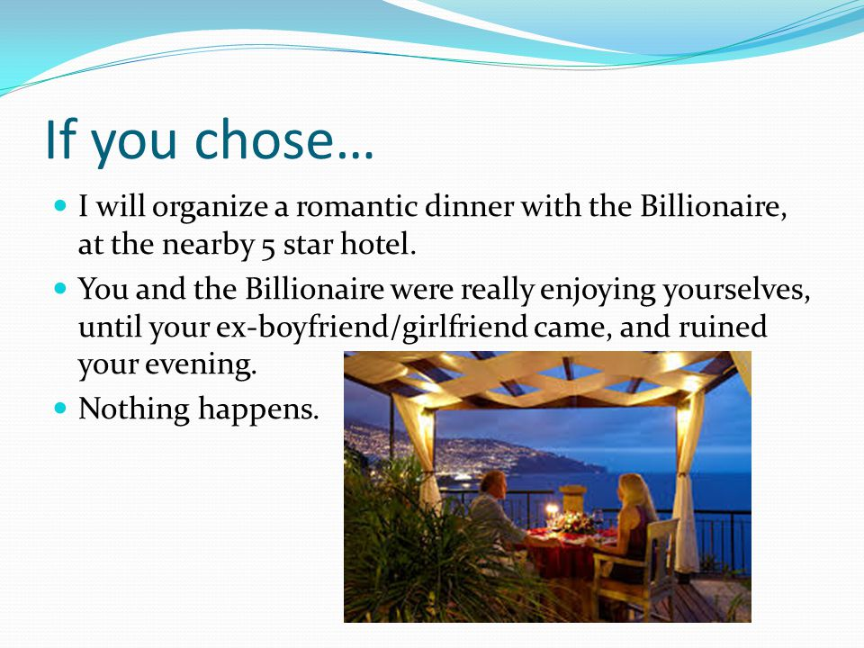 If you chose… I will organize a romantic dinner with the Billionaire, at the nearby 5 star hotel.