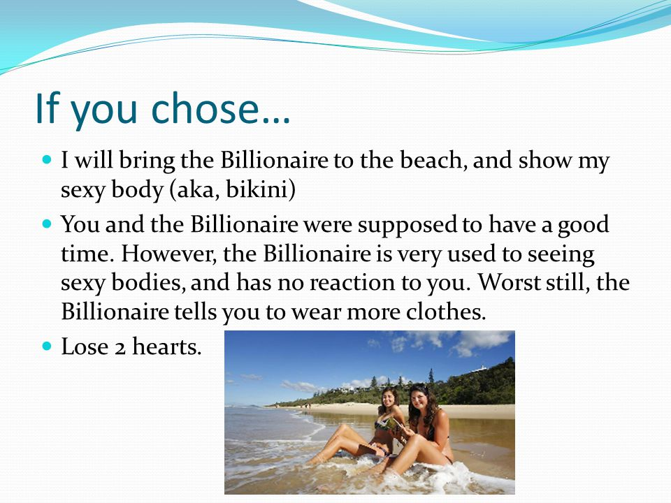 If you chose… I will bring the Billionaire to the beach, and show my sexy body (aka, bikini) You and the Billionaire were supposed to have a good time