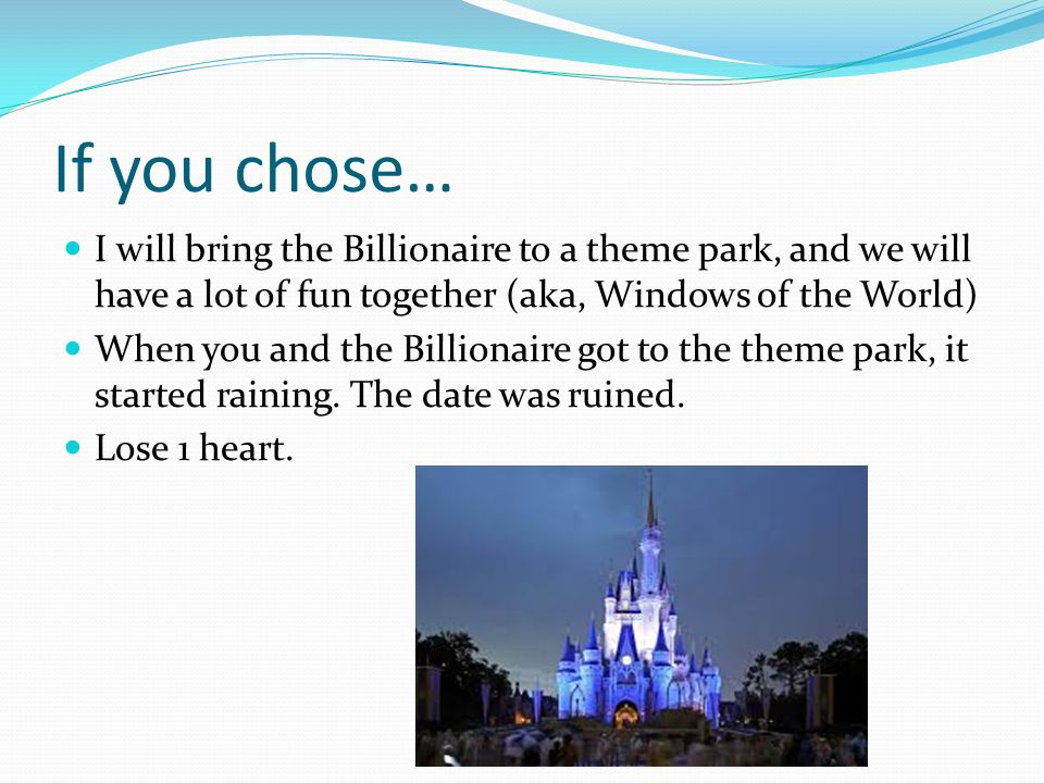 If you chose… I will bring the Billionaire to a theme park, and we will have a lot of fun together (aka, Windows of the World) When you and the Billio