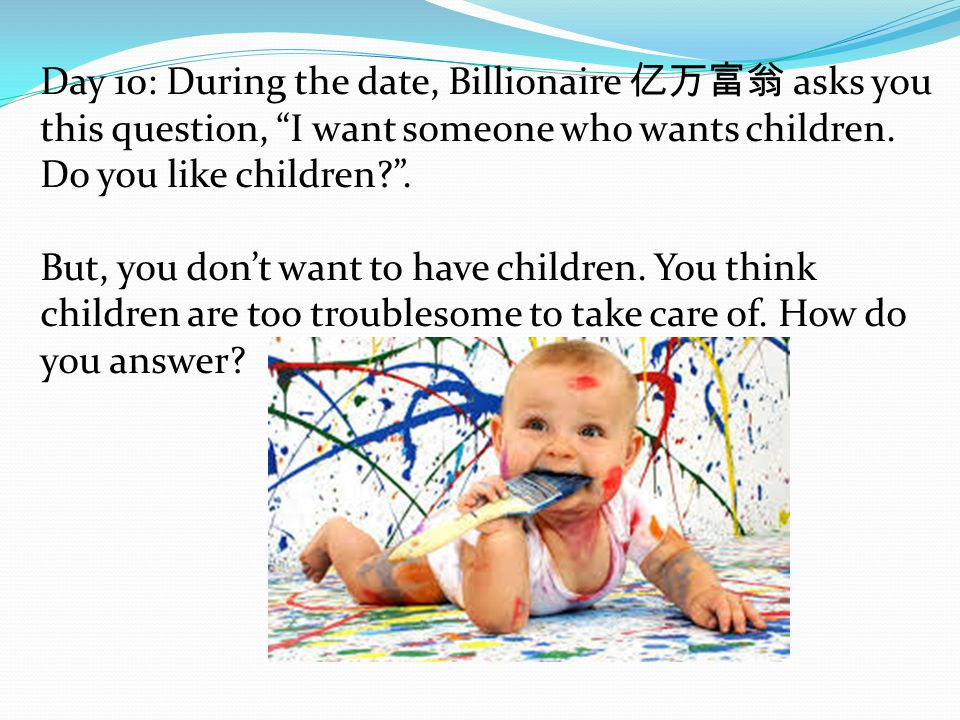 Day 10: During the date, Billionaire 亿万富翁 asks you this question, I want someone who wants children.